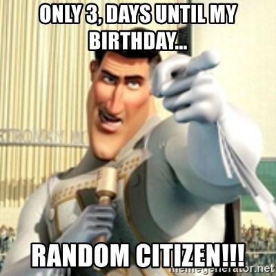 Only 3 Days Until My Birthday Random Citizen And I Love You Random Citizen Meme Generator