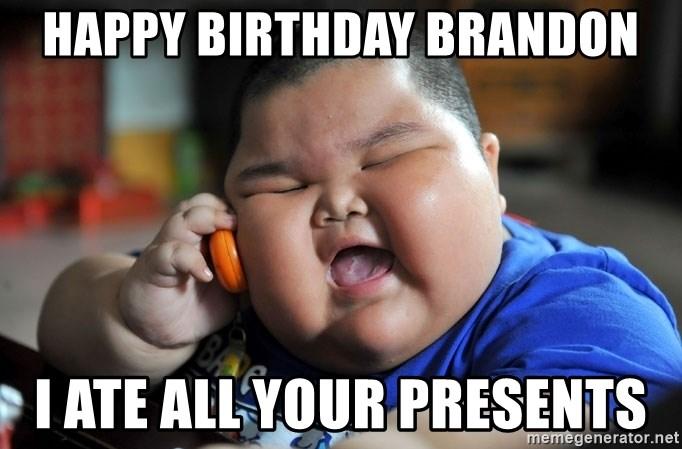 Happy Birthday Brandon I Ate All Your Presents Fat Asian Kid Meme Generator
