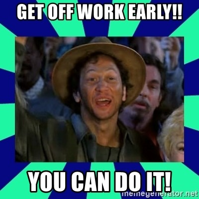Get Off Work Early You Can Do It You Can Do It Meme Generator