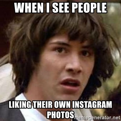 When I See People Liking Their Own Instagram Photos Conspiracy Keanu Meme Generator