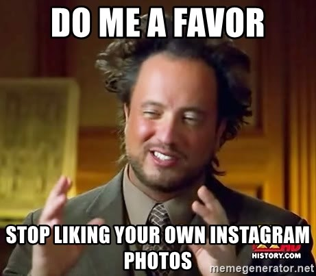 Do Me A Favor Stop Liking Your Own Instagram Photos Ancient Aliens Meme Generator