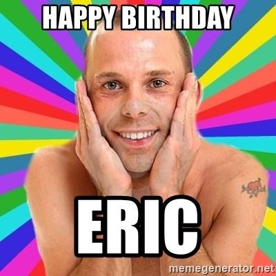 Happy Birthday Eric Gay Gm Meme Generator