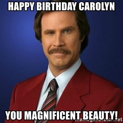 Happy Birthday Carolyn You Magnificent Beauty Anchorman Birthday Meme Generator