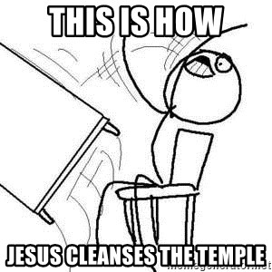 This Is How Jesus Cleanses The Temple Flipping Table Meme