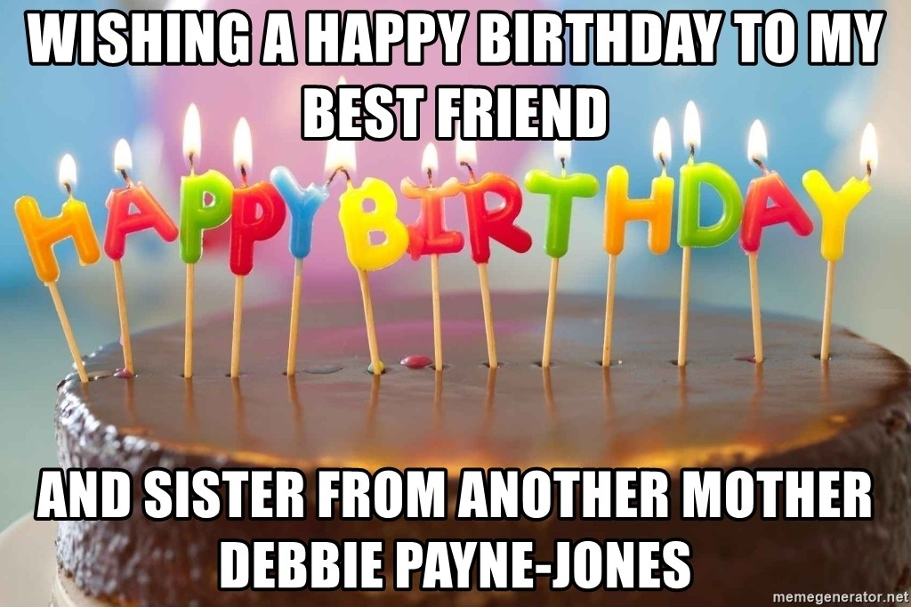 Wishing A Happy Birthday To My Best Friend And Sister From Another Mother Debbie Payne Jones Birthday Cake Meme Meme Generator