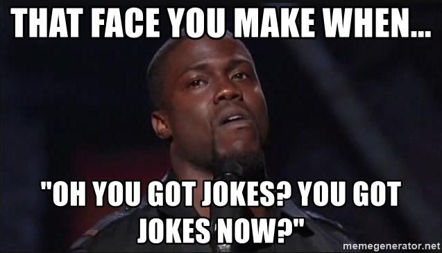 That Face You Make When Oh You Got Jokes You Got Jokes Now