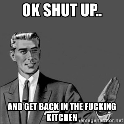 Ok Shut Up And Get Back In The Fucking Kitchen Chill Out Slut