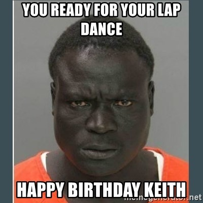 You Ready For Your Lap Dance Happy Birthday Keith Big Black Man In A Jail Meme Generator