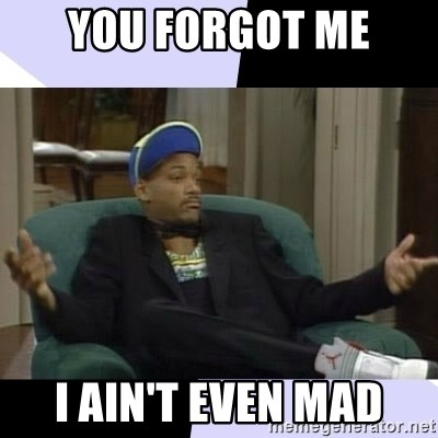 You Forgot Me I Ain T Even Mad I Aint Even Mad Will Meme Generator