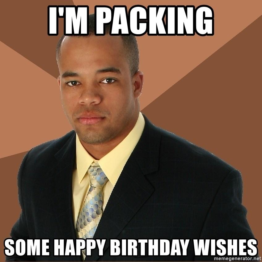 I M Packing Some Happy Birthday Wishes Successful Black Man Meme Generator