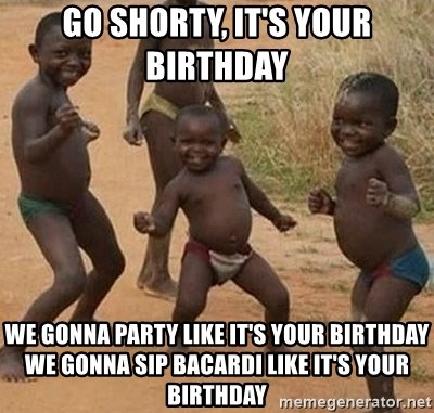 Go Shorty It S Your Birthday We Gonna Party Like It S Your Birthday We Gonna Sip Bacardi Like It S Your Birthday Happy African Kids Meme Generator