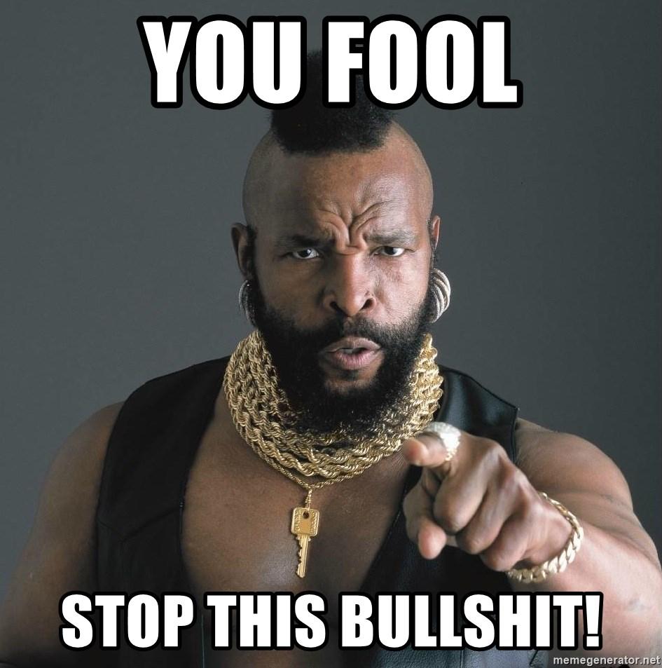 You Fool Stop This Bullshit Mr T Fool Meme Generator