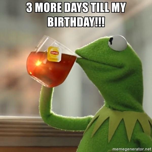 3 More Days Till My Birthday Kermit The Frog Drinking Tea Meme Generator
