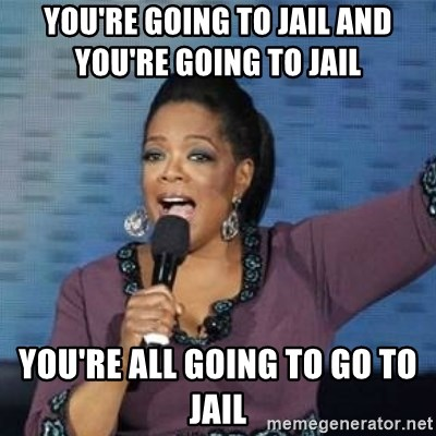 You Re Going To Jail And You Re Going To Jail You Re All Going To