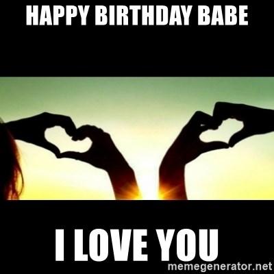 Happy Birthday Babe I Love You Romantic Meme Generator