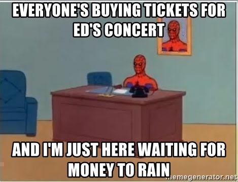 Everyone S Buying Tickets For Ed S Concert And I M Just Here