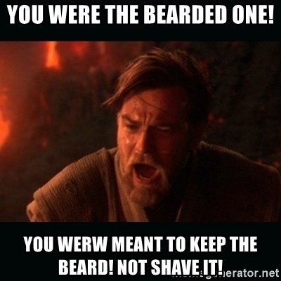 You Were The Bearded One You Werw Meant To Keep The Beard Not