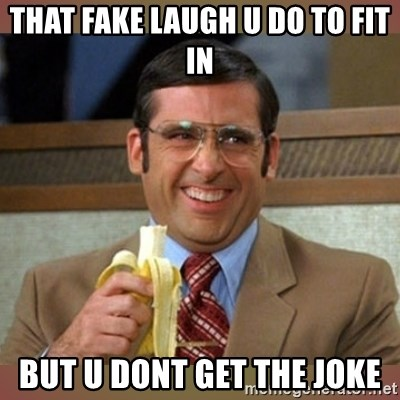 The Fake Laugh You Pull When Your Friend Thinks Somethings Funny
