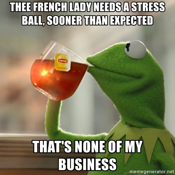 Thee French Lady Needs A Stress Ball Sooner Than Expected That S