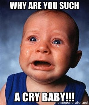 Why Are You Such A Cry Baby Crying Baby Meme Generator