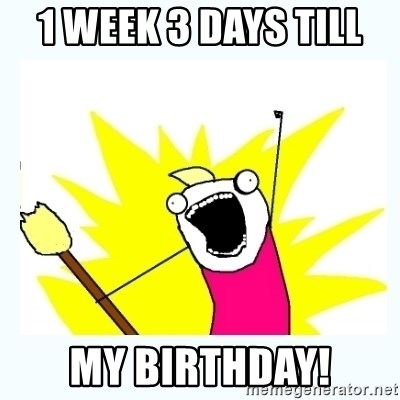 1 Week 3 Days Till My Birthday All The Things Meme Generator