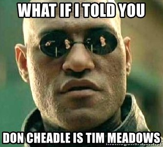 What If I Told You Don Cheadle Is Tim Meadows What If I Told You