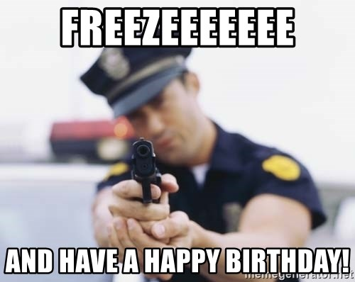 Freezeeeeeee And Have A Happy Birthday Policeman Meme Generator