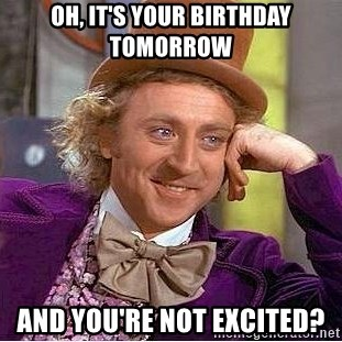 Oh It S Your Birthday Tomorrow And You Re Not Excited Willy