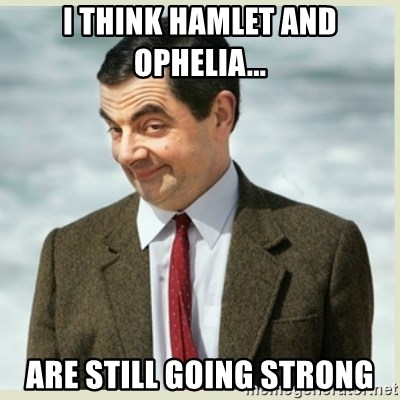 I Think Hamlet And Ophelia Are Still Going Strong Mr Bean