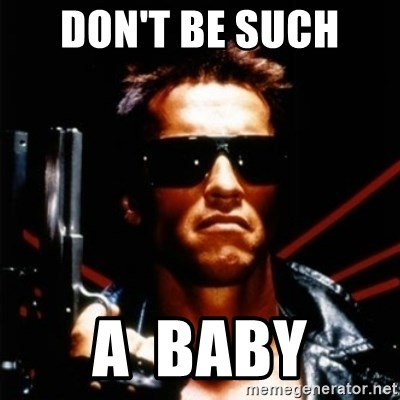 Don T Be Such A Baby Arnold Schwarzenegger I Will Be Back Meme