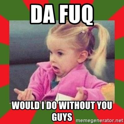 Da Fuq Would I Do Without You Guys Dafuq Girl Meme Generator