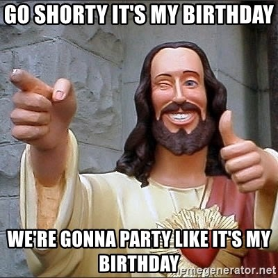 Go Shorty It S My Birthday We Re Gonna Party Like It S My Birthday Jesus Says Meme Generator