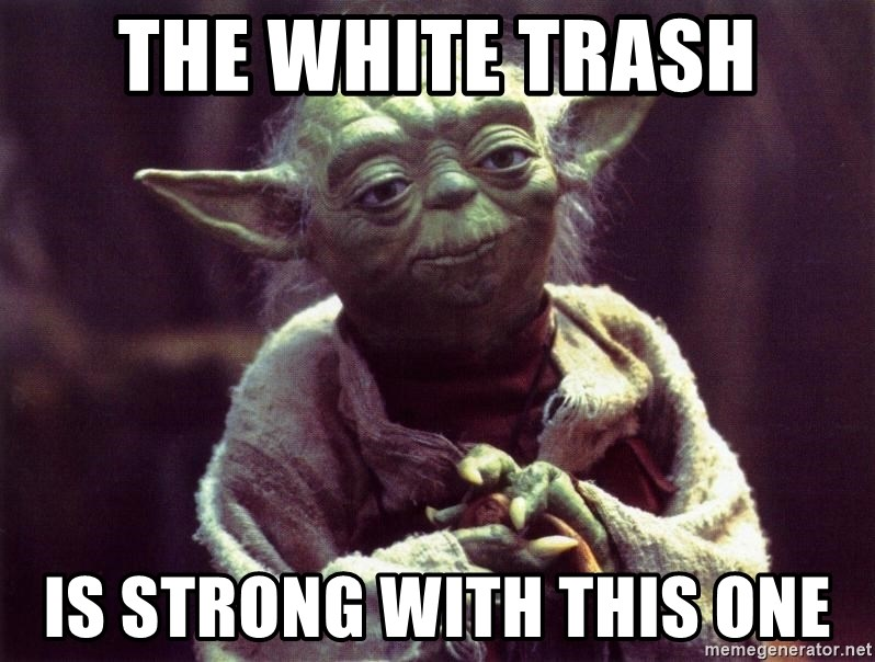 The White Trash Is Strong With This One Yoda Meme Generator
