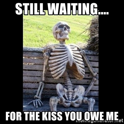Still Waiting For The Kiss You Owe Me Still Waiting Meme