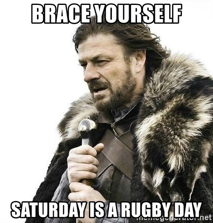 Brace Yourself Winter is Coming. - Brace Yourself Saturday is a rugby day