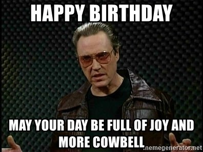 Happy Birthday May Your Day Be Full Of Joy And More Cowbell Christopher Walken Cowbell Real Meme Generator
