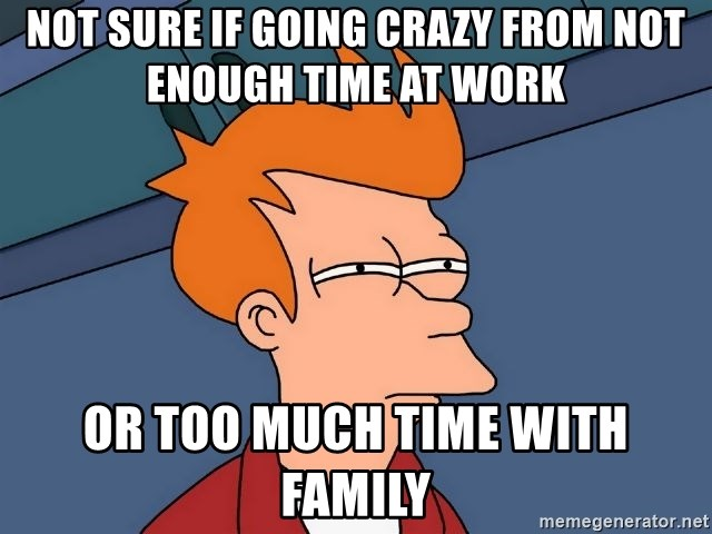 Not Sure If Going Crazy From Not Enough Time At Work Or Too Much