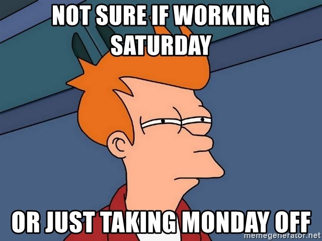 Not Sure If Working Saturday Or Just Taking Monday Off Futurama
