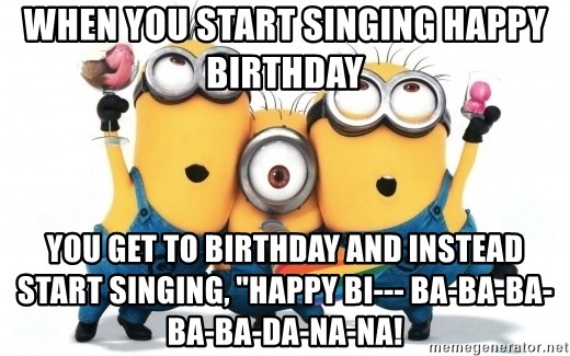 When You Start Singing Happy Birthday You Get To Birthday And Instead Start Singing Happy Bi Ba Ba Ba Ba Ba Da Na Na Minions Minions Meme Generator