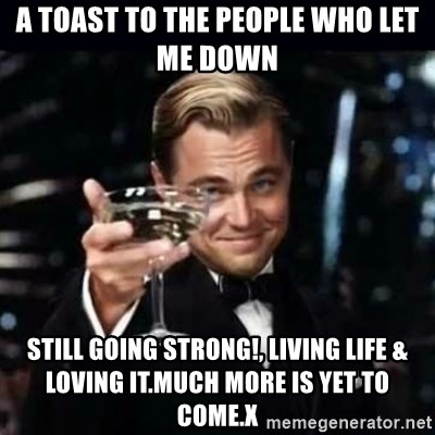 A Toast To The People Who Let Me Down Still Going Strong Living