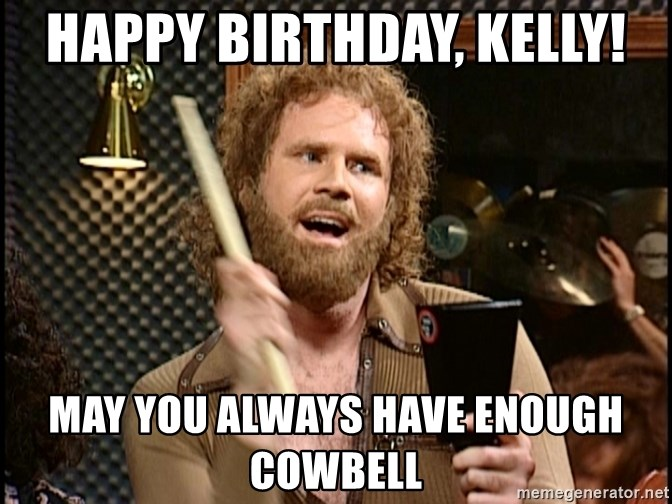 Happy Birthday Kelly May You Always Have Enough Cowbell Cowbell Gene Meme Generator