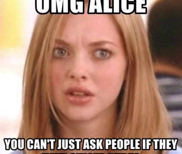 Omg Alice You Cant Just Ask People If They Have Ginger Pubes Omg Karen Meme Generator
