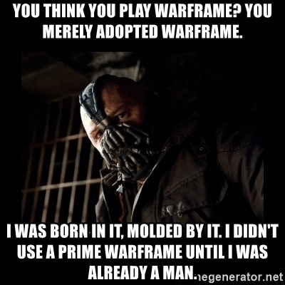You Think You Play Warframe You Merely Adopted Warframe I Was