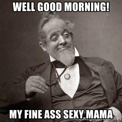 well good morning! my fine ass sexy mama - 1889 [10] guy | Meme Generator