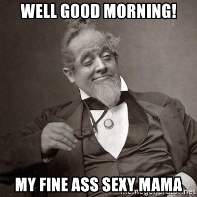 well good morning! my fine ass sexy mama - 1889 [10] guy | Meme Generator