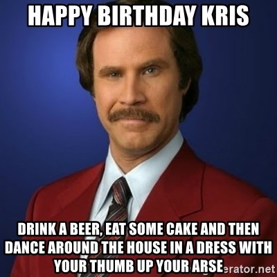 Happy Birthday Kris Drink A Beer Eat Some Cake And Then Dance Around The House In A Dress With Your Thumb Up Your Arse Anchorman Birthday Meme Generator