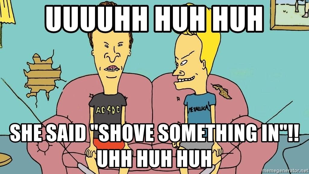 Uuuuhh Huh Huh She Said Shove Something In Uhh Huh Huh