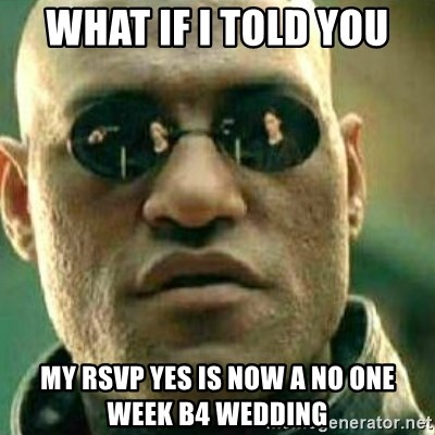 What If I Told You My Rsvp Yes Is Now A No One Week B4 Wedding