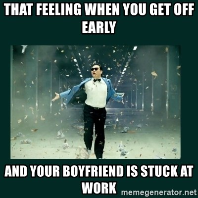 That Feeling When You Get Off Early And Your Boyfriend Is Stuck At