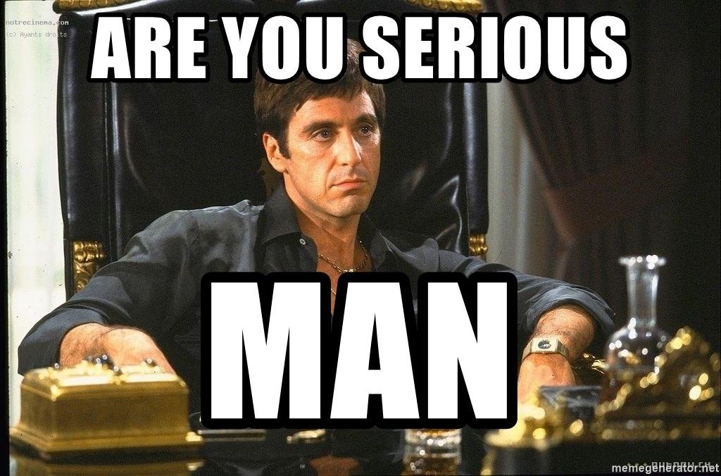 Are You Serious Man Tony Montana Scarface Meme Generator